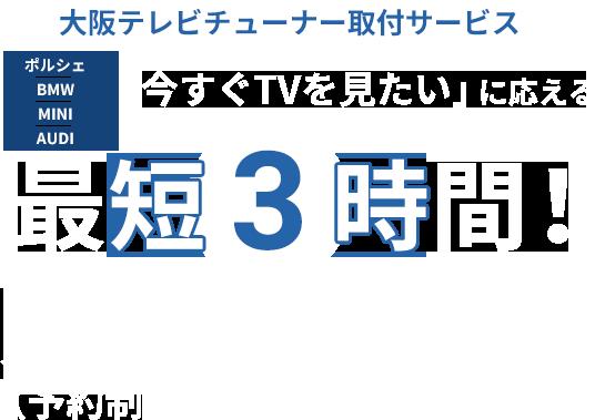 大阪テレビチューナー取付サービス ポルシェ BMW MINI AUDI「今すぐTVを見たい」に応える 最短3時間!スピード取付(予約制)
